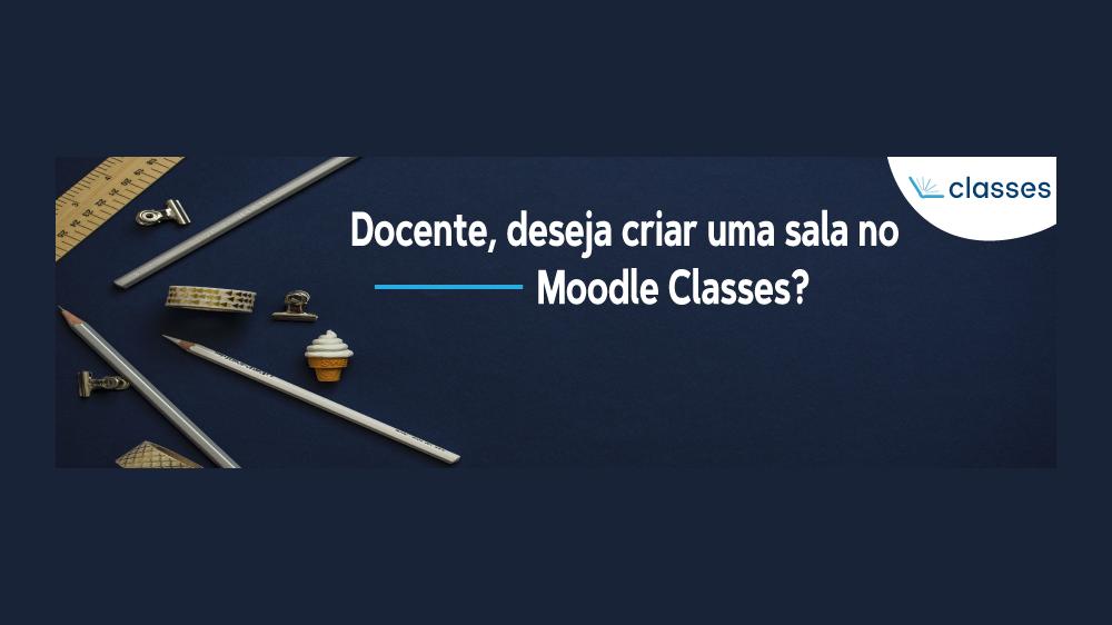 Abaixo seguem as orientações para a criação de uma sala no Moodle Classes.
